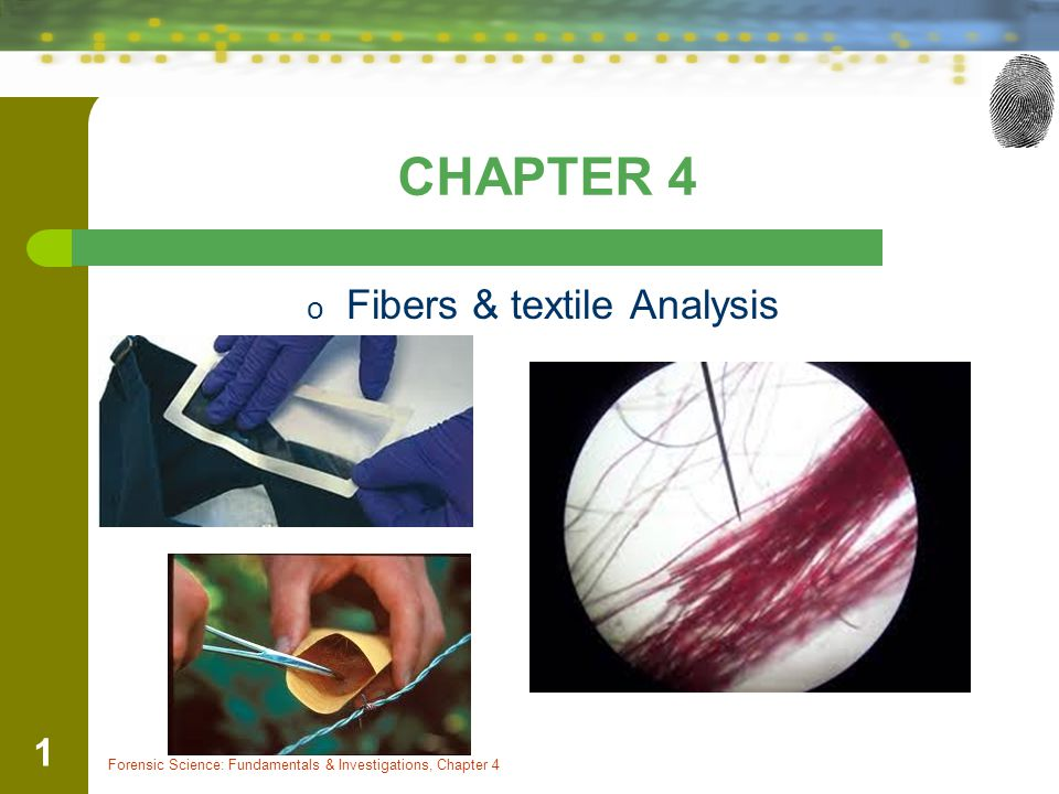 CHAPTER 4 o Fibers & textile Analysis Forensic Science: Fundamentals & Investigations, Chapter 4 1