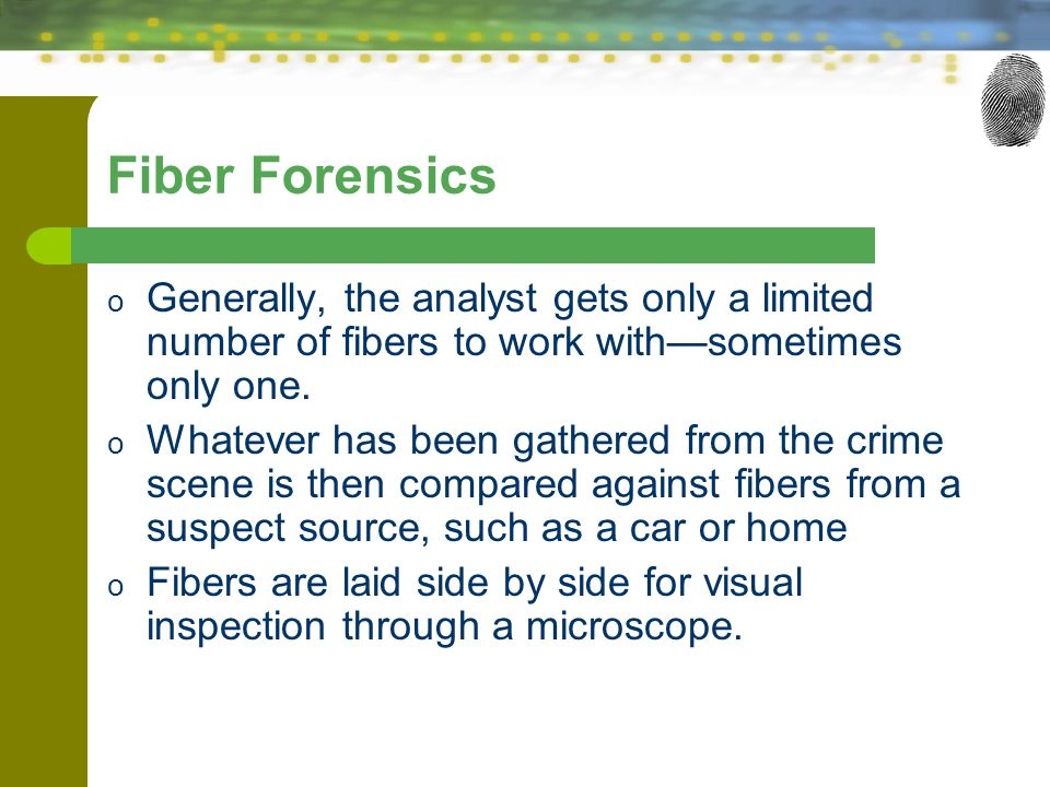 Fiber Forensics o Generally, the analyst gets only a limited number of fibers to work with—sometimes only one. o Whatever has been gathered from the c