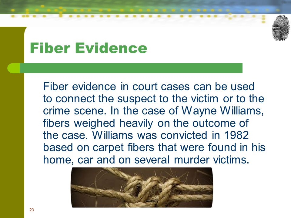 23 Fiber Evidence Fiber evidence in court cases can be used to connect the suspect to the victim or to the crime scene. In the case of Wayne Williams,