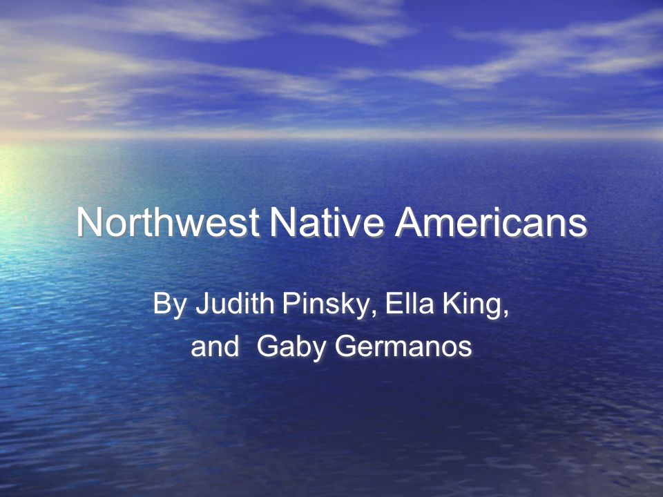 Northwest Native Americans By Judith Pinsky, Ella King, and Gaby Germanos By Judith Pinsky, Ella King, and Gaby Germanos