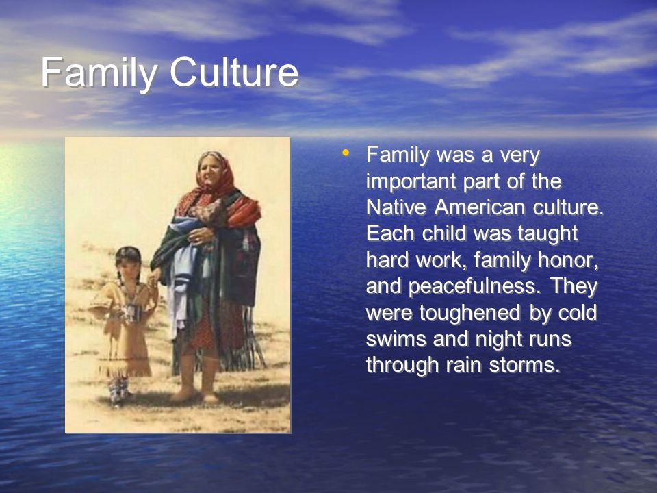 Family Culture Family was a very important part of the Native American culture.