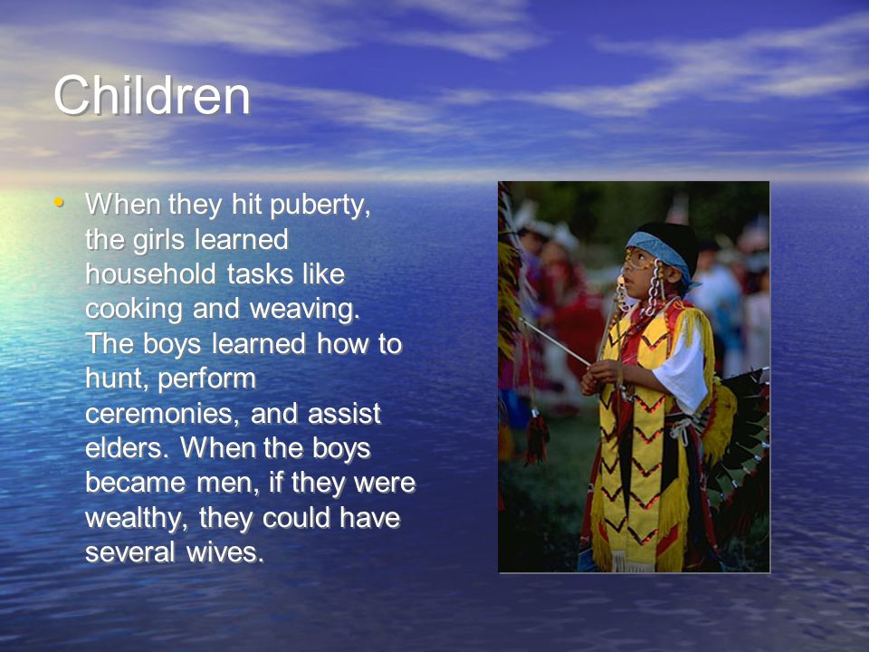 Children When they hit puberty, the girls learned household tasks like cooking and weaving.