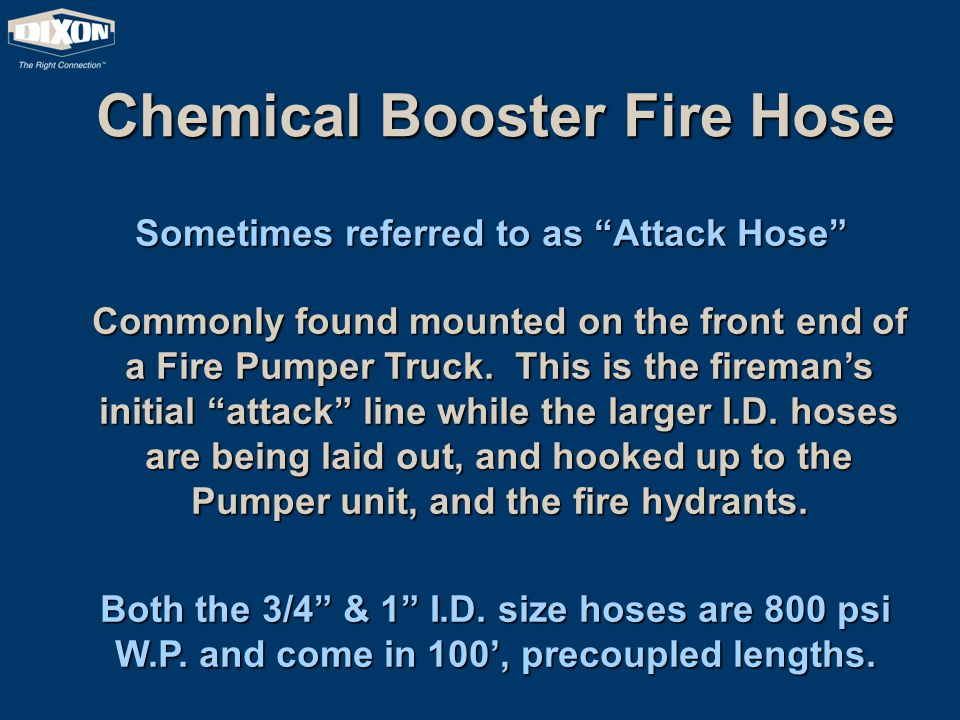 Chemical Booster Fire Hose Sometimes referred to as Attack Hose Commonly found mounted on the front end of a Fire Pumper Truck.