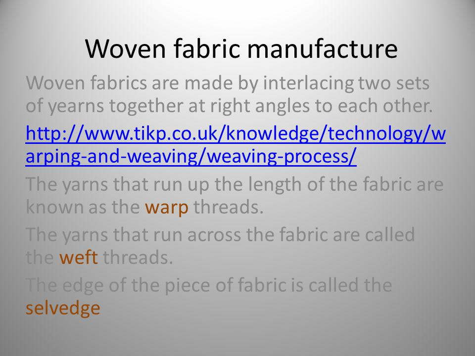 Woven fabric manufacture Woven fabrics are made by interlacing two sets of yearns together at right angles to each other.