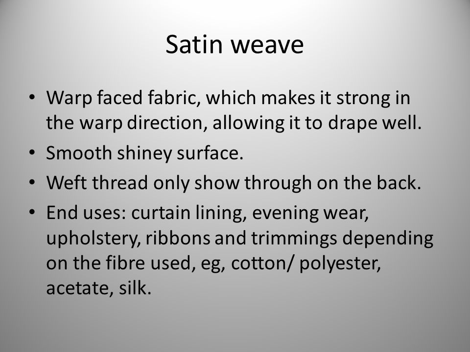 Satin weave Warp faced fabric, which makes it strong in the warp direction, allowing it to drape well.