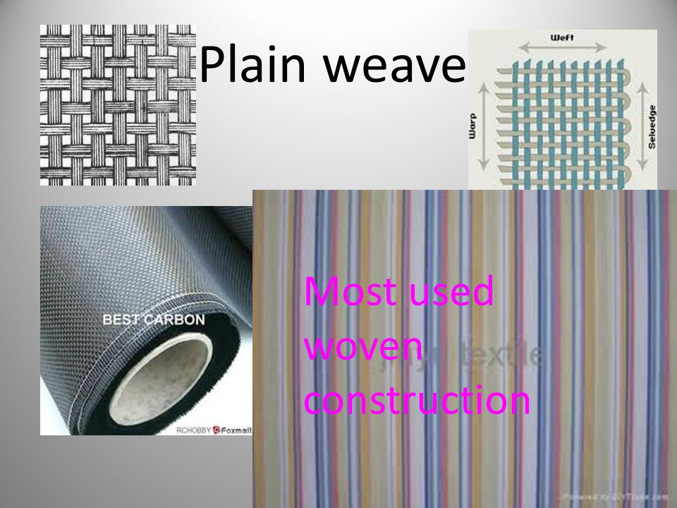 Properties of plain weave Strong Firm Hardwearing Smooth Relatively cost effective Available in lots of different weights