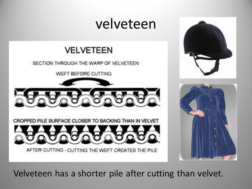 velveteen Velveteen has a shorter pile after cutting than velvet.