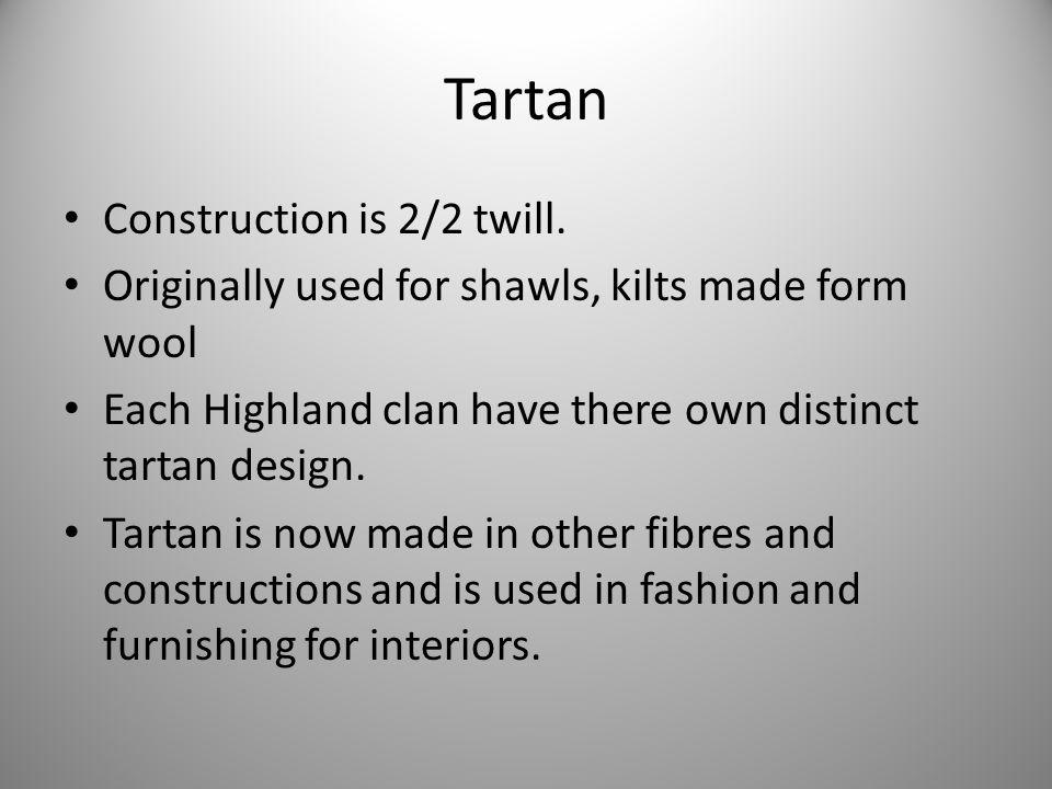 Tartan Construction is 2/2 twill. Originally used for shawls, kilts made form wool Each Highland clan have there own distinct tartan design. Tartan is