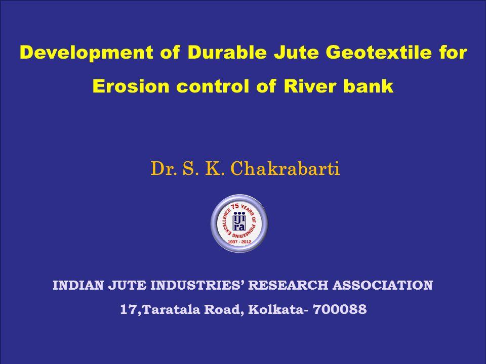 Development of Durable Jute Geotextile for Erosion control of River bank Dr. S. K. Chakrabarti INDIAN JUTE INDUSTRIES' RESEARCH ASSOCIATION 17,Taratal