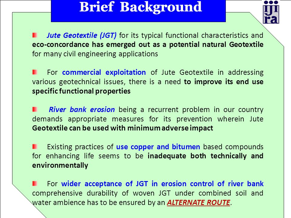 Jute Geotextile (JGT) for its typical functional characteristics and eco-concordance has emerged out as a potential natural Geotextile for many civil