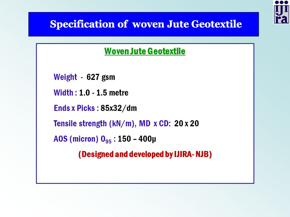 Woven Jute Geotextile Weight - 627 gsm Width : 1.0 - 1.5 metre Ends x Picks : 85x32/dm Tensile strength (kN/m), MD x CD: 20 x 20 AOS (micron) O 95 : 1