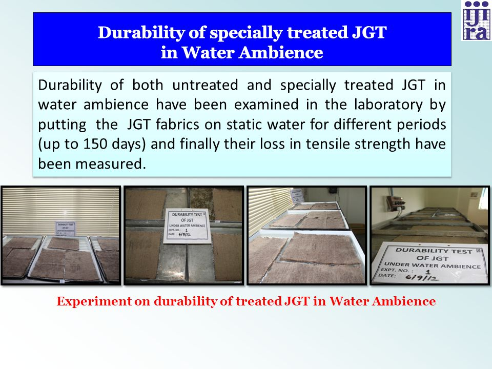 Identified chemical additives used to improve durability of woven JGT are aqueous based and readily available The effective add-on of the chemicals is low (0.5 %, w/w, approx.) and the weight gain of JGT fabric is negligible The loss of strength of the JGT fabric after treatment is within normal range (around 5%) Fabric characteristics of woven JGT are not affected much due to special treatment Specially treated woven JGT is rot-resistant & water repellent Improved functional properties is likely to increase the effectiveness of using such durable JGT in river bank protection Identified chemical additives used to improve durability of woven JGT are aqueous based and readily available The effective add-on of the chemicals is low (0.5 %, w/w, approx.) and the weight gain of JGT fabric is negligible The loss of strength of the JGT fabric after treatment is within normal range (around 5%) Fabric characteristics of woven JGT are not affected much due to special treatment Specially treated woven JGT is rot-resistant & water repellent Improved functional properties is likely to increase the effectiveness of using such durable JGT in river bank protection Contd…