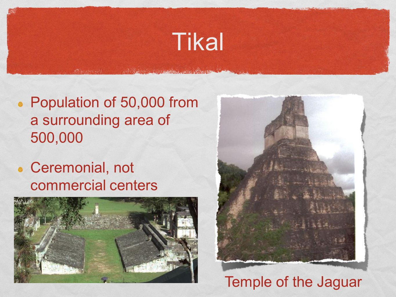 Tikal Population of 50,000 from a surrounding area of 500,000 Ceremonial, not commercial centers Temple of the Jaguar