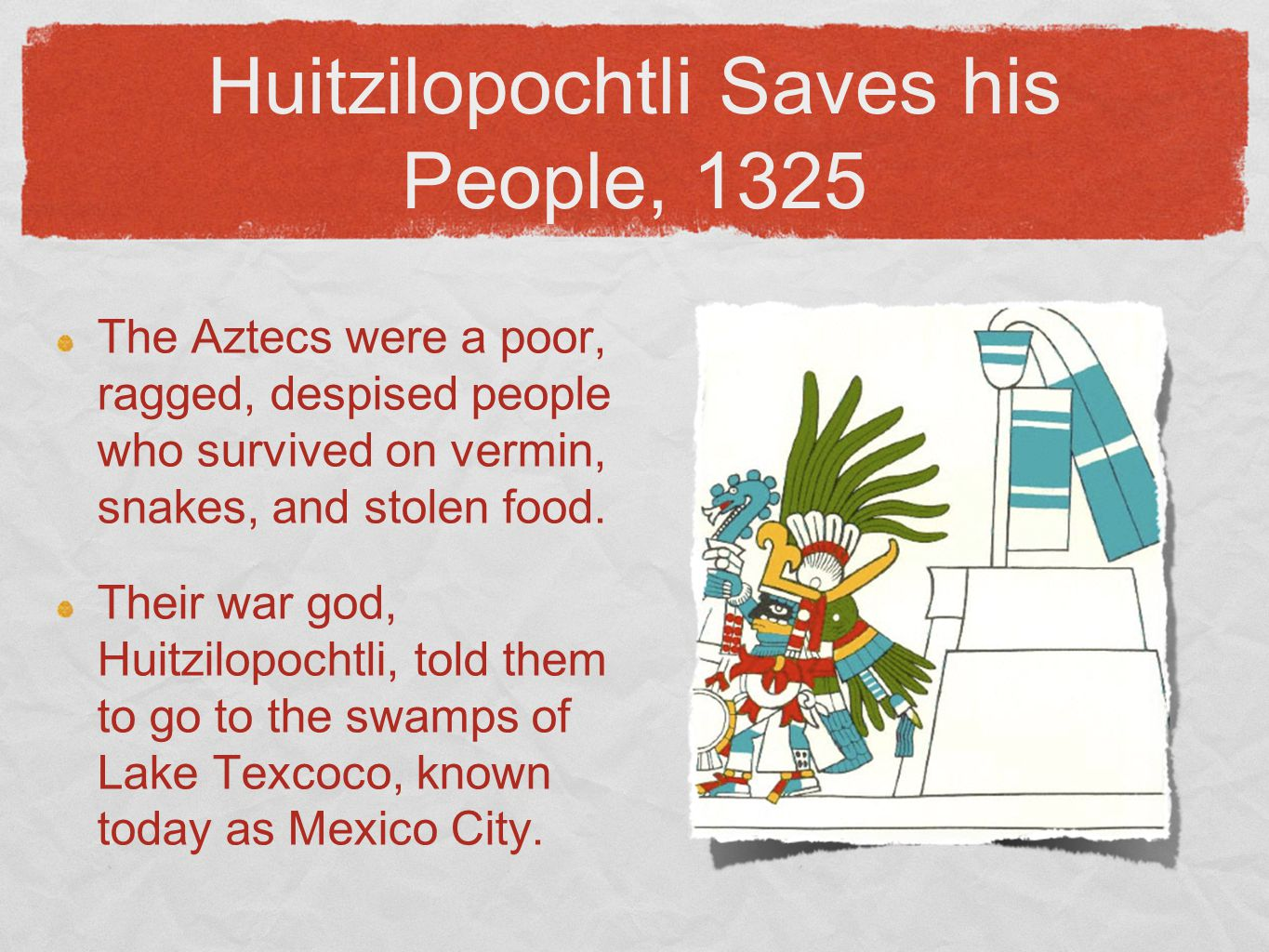 Huitzilopochtli Saves his People, 1325 The Aztecs were a poor, ragged, despised people who survived on vermin, snakes, and stolen food. Their war god,