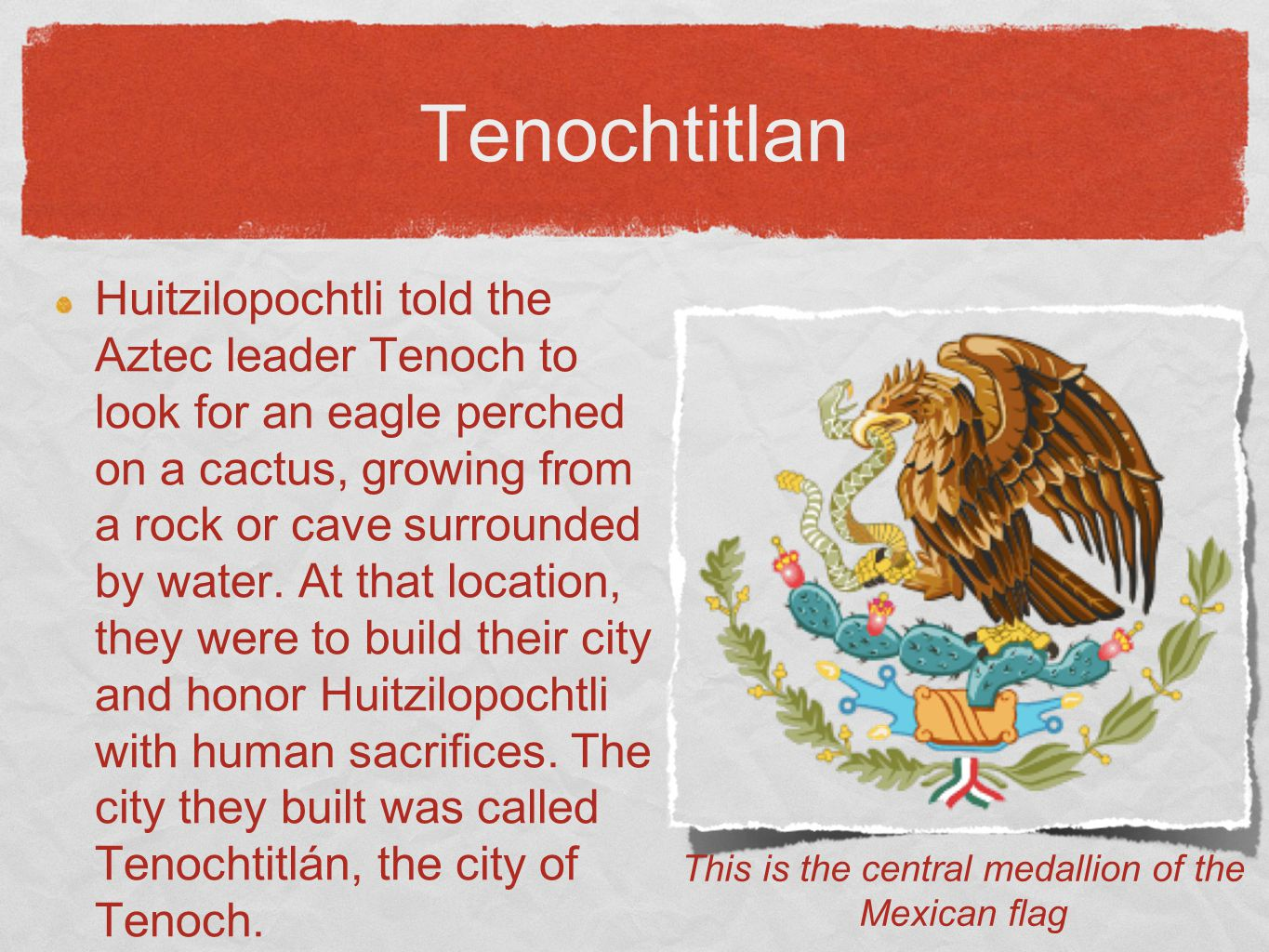 Tenochtitlan Huitzilopochtli told the Aztec leader Tenoch to look for an eagle perched on a cactus, growing from a rock or cave surrounded by water. A