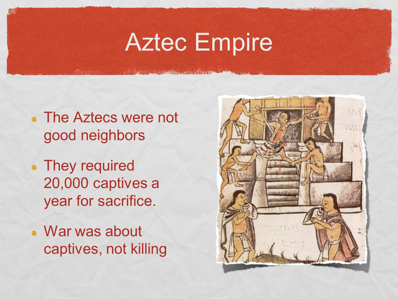 Aztec Empire The Aztecs were not good neighbors They required 20,000 captives a year for sacrifice. War was about captives, not killing