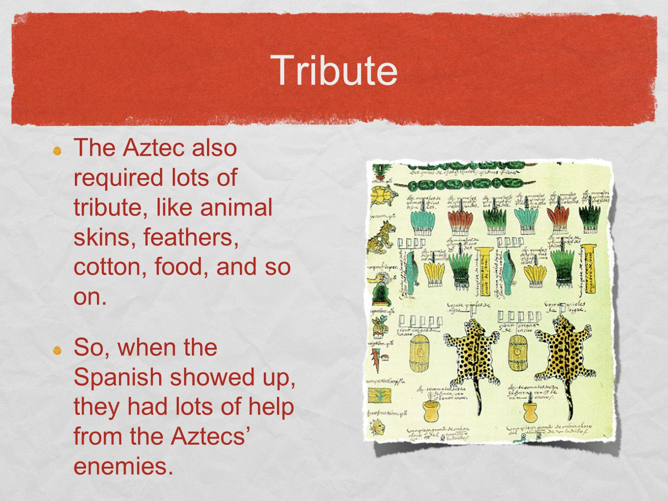 Tribute The Aztec also required lots of tribute, like animal skins, feathers, cotton, food, and so on. So, when the Spanish showed up, they had lots o