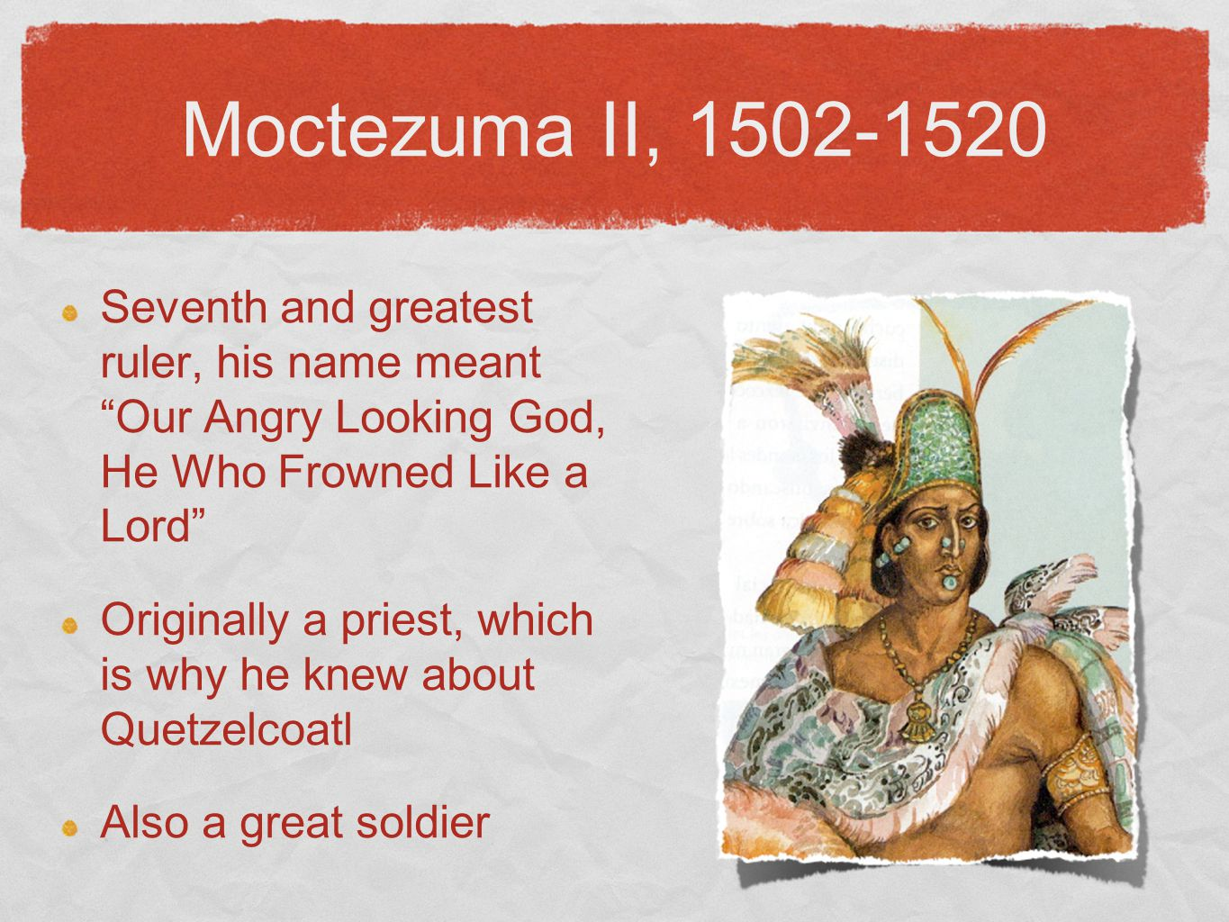 """Moctezuma II, 1502-1520 Seventh and greatest ruler, his name meant """"Our Angry Looking God, He Who Frowned Like a Lord"""" Originally a priest, which is w"""