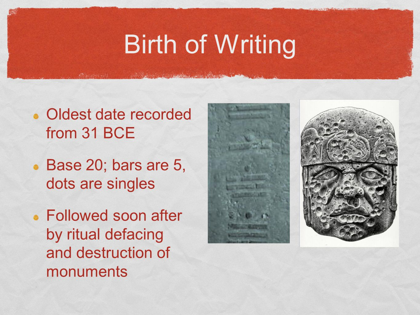 Birth of Writing Oldest date recorded from 31 BCE Base 20; bars are 5, dots are singles Followed soon after by ritual defacing and destruction of monu