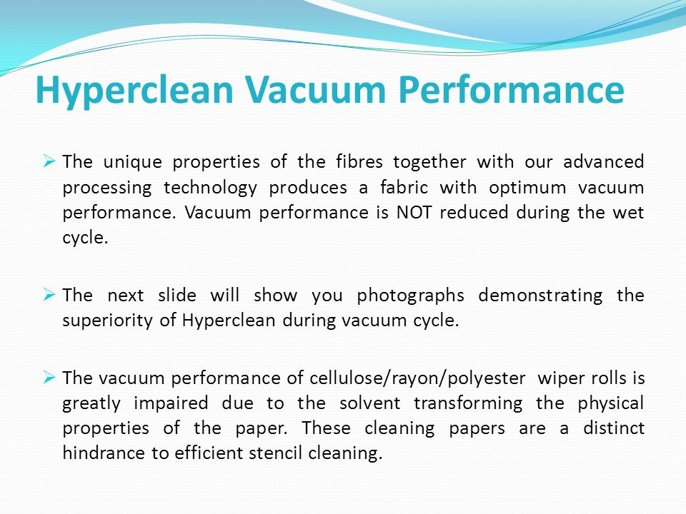 Hyperclean Vacuum Performance  The unique properties of the fibres together with our advanced processing technology produces a fabric with optimum vacuum performance.
