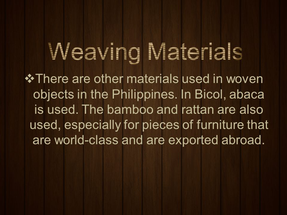  There are other materials used in woven objects in the Philippines. In Bicol, abaca is used. The bamboo and rattan are also used, especially for pie