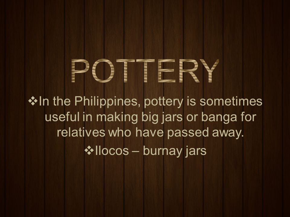  In the Philippines, pottery is sometimes useful in making big jars or banga for relatives who have passed away.  Ilocos – burnay jars