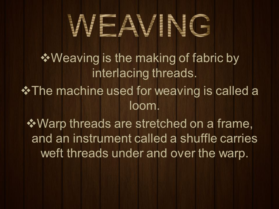  Weaving is the making of fabric by interlacing threads.  The machine used for weaving is called a loom.  Warp threads are stretched on a frame, an