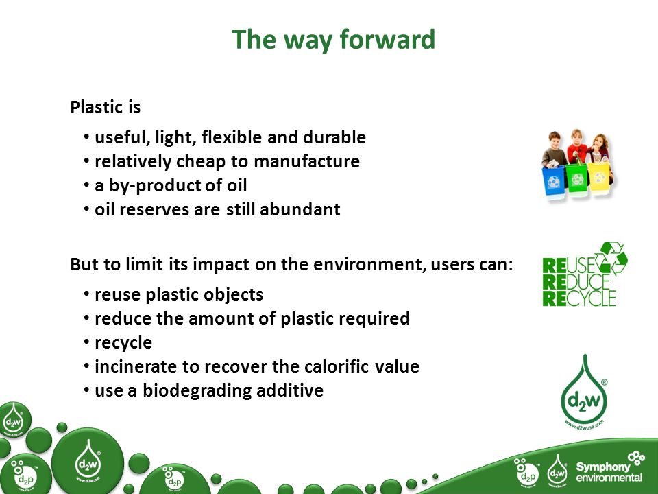The way forward Plastic is useful, light, flexible and durable relatively cheap to manufacture a by-product of oil oil reserves are still abundant But to limit its impact on the environment, users can: reuse plastic objects reduce the amount of plastic required recycle incinerate to recover the calorific value use a biodegrading additive