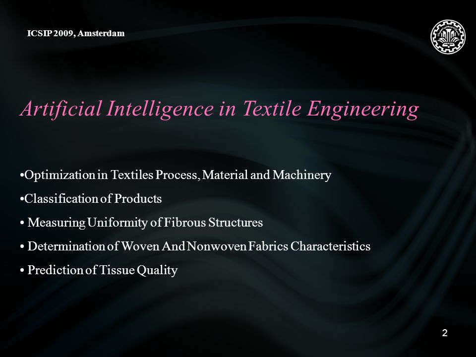 2 Artificial Intelligence in Textile Engineering ICSIP 2009, Amsterdam Optimization in Textiles Process, Material and Machinery Classification of Products Measuring Uniformity of Fibrous Structures Determination of Woven And Nonwoven Fabrics Characteristics Prediction of Tissue Quality