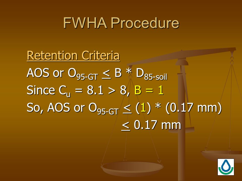 FWHA Procedure Retention Criteria AOS or O 95-GT < B * D 85-soil Since C u = 8.1 > 8, B = 1 So, AOS or O 95-GT < (1) * (0.17 mm) < 0.17 mm < 0.17 mm