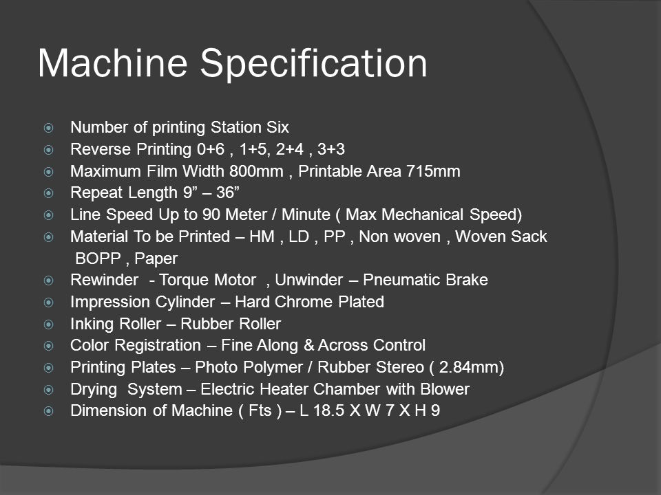 Machine Specification  Number of printing Station Six  Reverse Printing 0+6, 1+5, 2+4, 3+3  Maximum Film Width 800mm, Printable Area 715mm  Repeat Length 9 – 36  Line Speed Up to 90 Meter / Minute ( Max Mechanical Speed)  Material To be Printed – HM, LD, PP, Non woven, Woven Sack BOPP, Paper  Rewinder - Torque Motor, Unwinder – Pneumatic Brake  Impression Cylinder – Hard Chrome Plated  Inking Roller – Rubber Roller  Color Registration – Fine Along & Across Control  Printing Plates – Photo Polymer / Rubber Stereo ( 2.84mm)  Drying System – Electric Heater Chamber with Blower  Dimension of Machine ( Fts ) – L 18.5 X W 7 X H 9