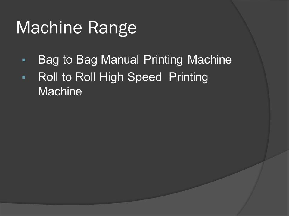 Machine Range  Bag to Bag Manual Printing Machine  Roll to Roll High Speed Printing Machine