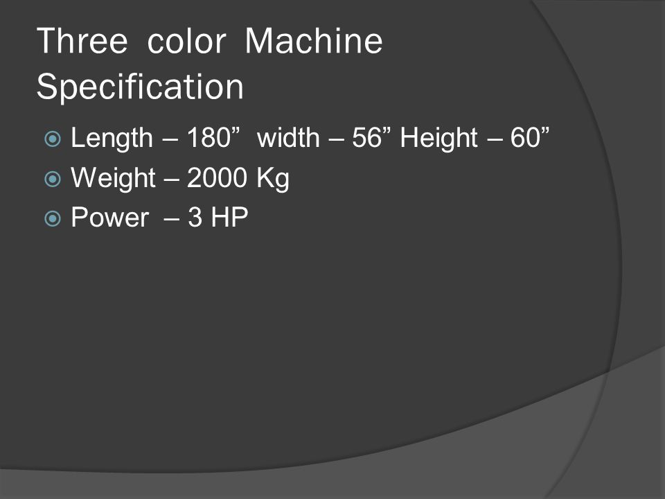 Three color Machine Specification  Length – 180 width – 56 Height – 60  Weight – 2000 Kg  Power – 3 HP
