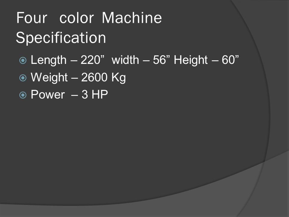 Four color Machine Specification  Length – 220 width – 56 Height – 60  Weight – 2600 Kg  Power – 3 HP