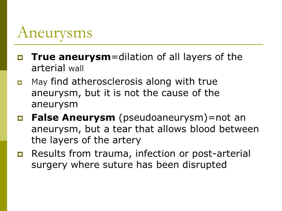 Aneurysms  True aneurysm=dilation of all layers of the arterial wall  May find atherosclerosis along with true aneurysm, but it is not the cause of the aneurysm  False Aneurysm (pseudoaneurysm)=not an aneurysm, but a tear that allows blood between the layers of the artery  Results from trauma, infection or post-arterial surgery where suture has been disrupted