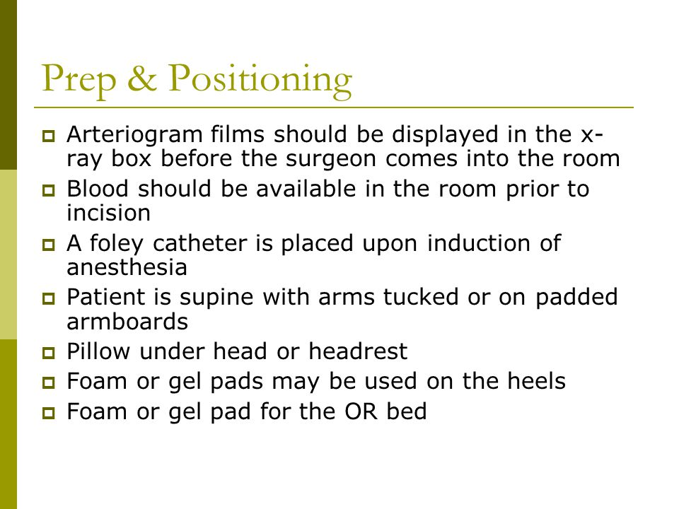 Prep & Positioning  Arteriogram films should be displayed in the x- ray box before the surgeon comes into the room  Blood should be available in the room prior to incision  A foley catheter is placed upon induction of anesthesia  Patient is supine with arms tucked or on padded armboards  Pillow under head or headrest  Foam or gel pads may be used on the heels  Foam or gel pad for the OR bed