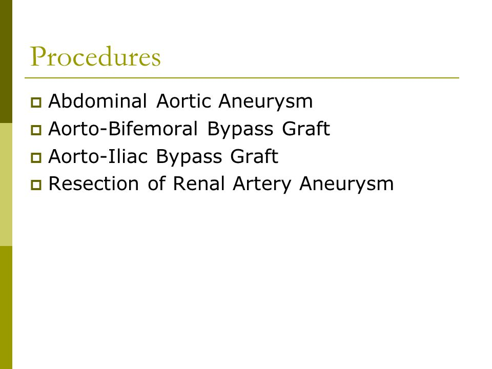 Procedures  Abdominal Aortic Aneurysm  Aorto-Bifemoral Bypass Graft  Aorto-Iliac Bypass Graft  Resection of Renal Artery Aneurysm