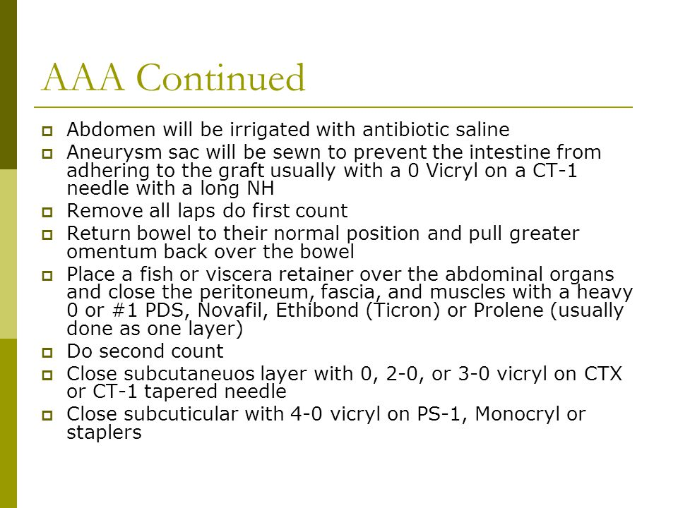 AAA Continued  Abdomen will be irrigated with antibiotic saline  Aneurysm sac will be sewn to prevent the intestine from adhering to the graft usually with a 0 Vicryl on a CT-1 needle with a long NH  Remove all laps do first count  Return bowel to their normal position and pull greater omentum back over the bowel  Place a fish or viscera retainer over the abdominal organs and close the peritoneum, fascia, and muscles with a heavy 0 or #1 PDS, Novafil, Ethibond (Ticron) or Prolene (usually done as one layer)  Do second count  Close subcutaneuos layer with 0, 2-0, or 3-0 vicryl on CTX or CT-1 tapered needle  Close subcuticular with 4-0 vicryl on PS-1, Monocryl or staplers