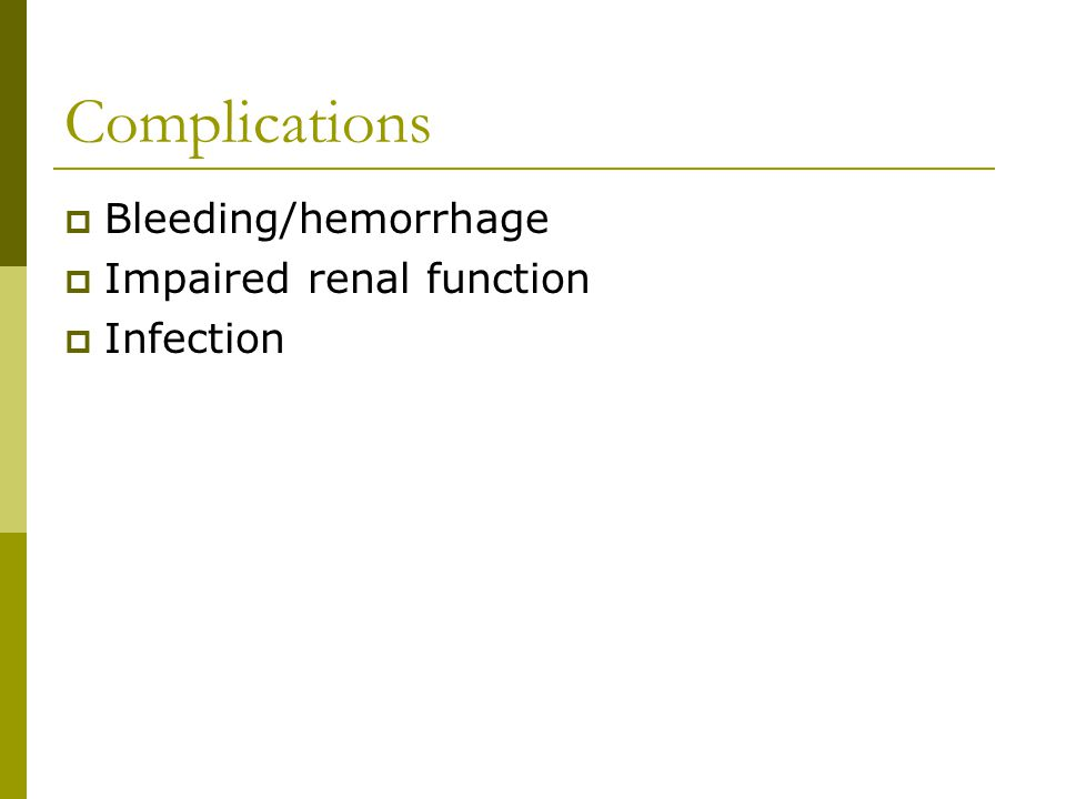 Complications  Bleeding/hemorrhage  Impaired renal function  Infection