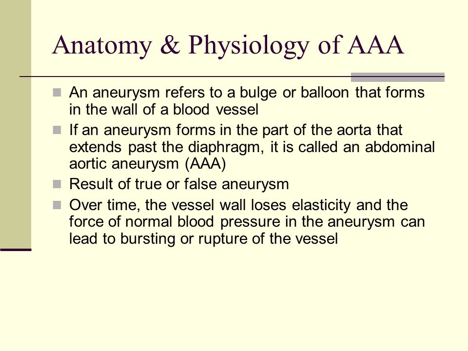 Anatomy & Physiology of AAA An aneurysm refers to a bulge or balloon that forms in the wall of a blood vessel If an aneurysm forms in the part of the aorta that extends past the diaphragm, it is called an abdominal aortic aneurysm (AAA) Result of true or false aneurysm Over time, the vessel wall loses elasticity and the force of normal blood pressure in the aneurysm can lead to bursting or rupture of the vessel
