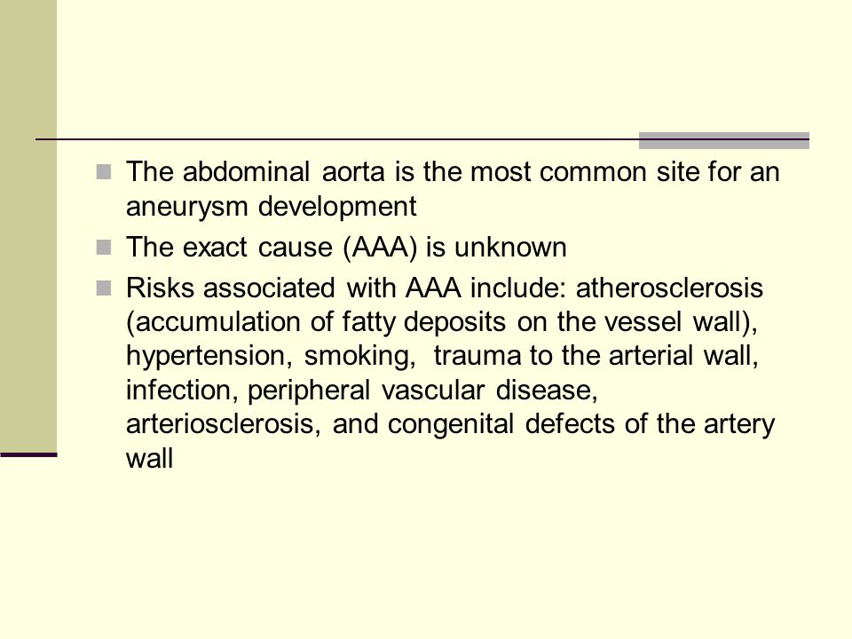 The abdominal aorta is the most common site for an aneurysm development The exact cause (AAA) is unknown Risks associated with AAA include: atherosclerosis (accumulation of fatty deposits on the vessel wall), hypertension, smoking, trauma to the arterial wall, infection, peripheral vascular disease, arteriosclerosis, and congenital defects of the artery wall