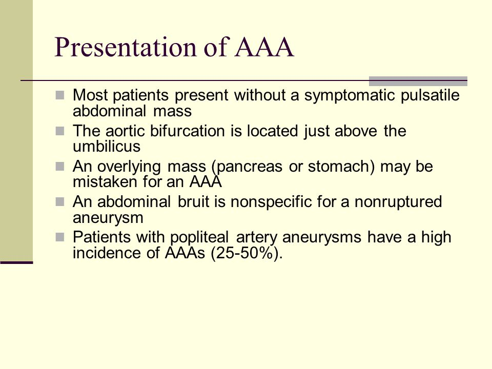 Presentation of AAA Most patients present without a symptomatic pulsatile abdominal mass The aortic bifurcation is located just above the umbilicus An overlying mass (pancreas or stomach) may be mistaken for an AAA An abdominal bruit is nonspecific for a nonruptured aneurysm Patients with popliteal artery aneurysms have a high incidence of AAAs (25-50%).