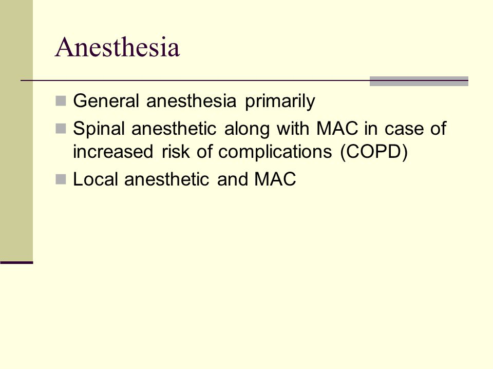 Anesthesia General anesthesia primarily Spinal anesthetic along with MAC in case of increased risk of complications (COPD) Local anesthetic and MAC