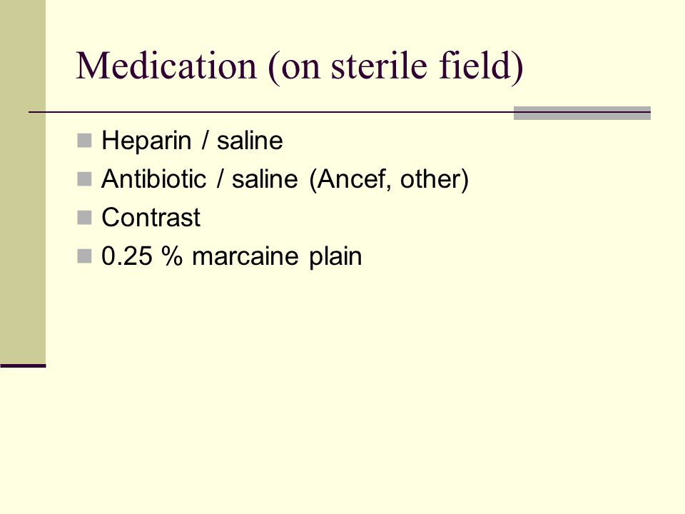 Medication (on sterile field) Heparin / saline Antibiotic / saline (Ancef, other) Contrast 0.25 % marcaine plain