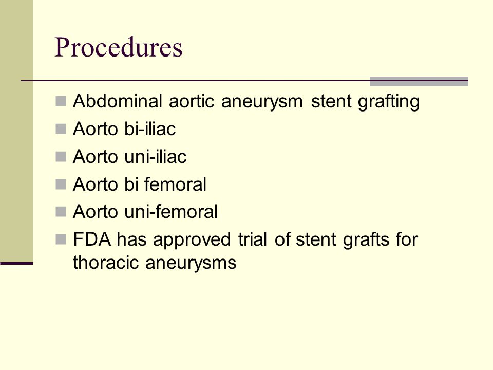 Procedures Abdominal aortic aneurysm stent grafting Aorto bi-iliac Aorto uni-iliac Aorto bi femoral Aorto uni-femoral FDA has approved trial of stent grafts for thoracic aneurysms