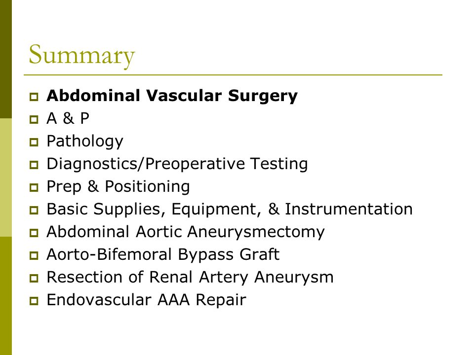 Summary  Abdominal Vascular Surgery  A & P  Pathology  Diagnostics/Preoperative Testing  Prep & Positioning  Basic Supplies, Equipment, & Instrumentation  Abdominal Aortic Aneurysmectomy  Aorto-Bifemoral Bypass Graft  Resection of Renal Artery Aneurysm  Endovascular AAA Repair