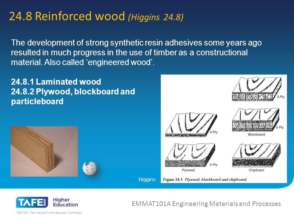 TAFE NSW -Technical and Further Education Commission 24.8 Reinforced wood (Higgins 24.8) EMMAT101A Engineering Materials and Processes Higgins The development of strong synthetic resin adhesives some years ago resulted in much progress in the use of timber as a constructional material.
