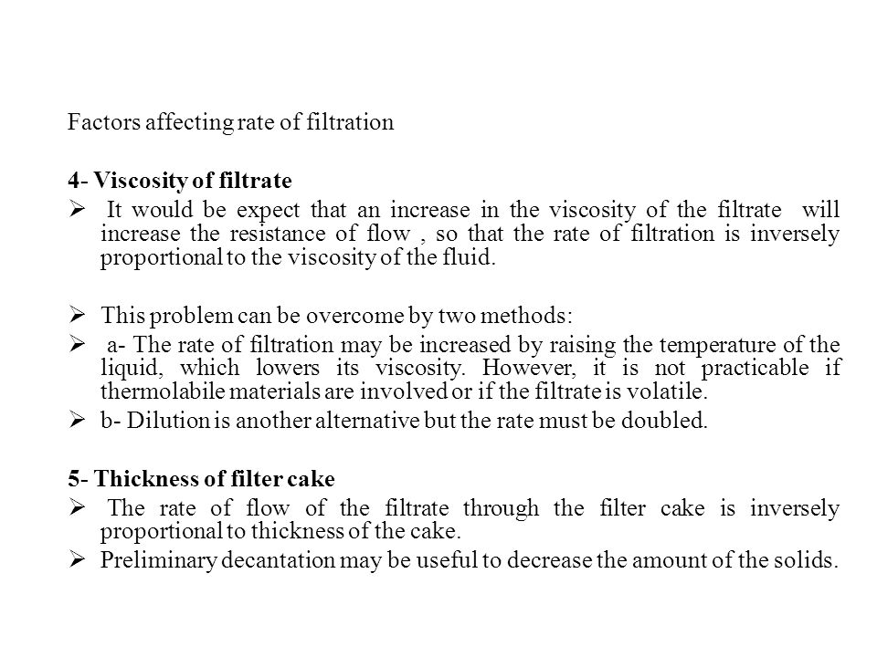 Factors affecting rate of filtration 4- Viscosity of filtrate  It would be expect that an increase in the viscosity of the filtrate will increase the