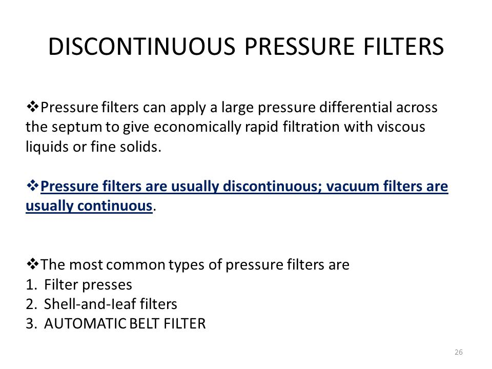 DISCONTINUOUS PRESSURE FILTERS 26  Pressure filters can apply a large pressure differential across the septum to give economically rapid filtration w