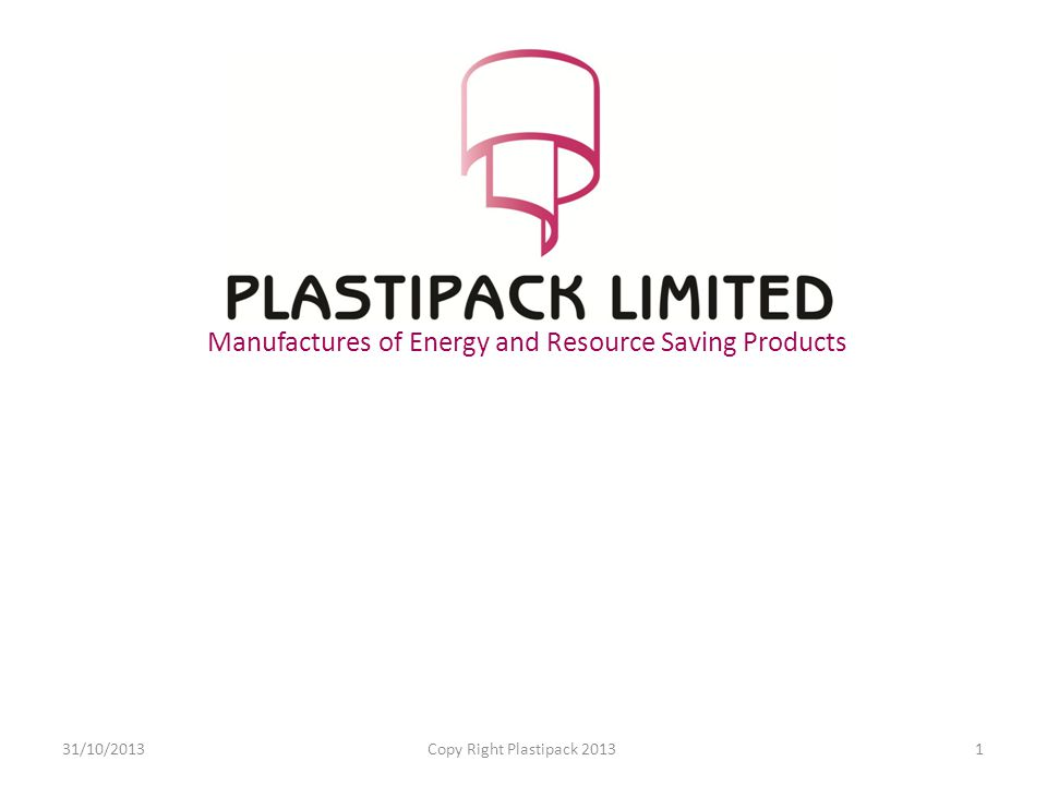 Manufactures of Energy and Resource Saving Products 31/10/2013Copy Right Plastipack 20131